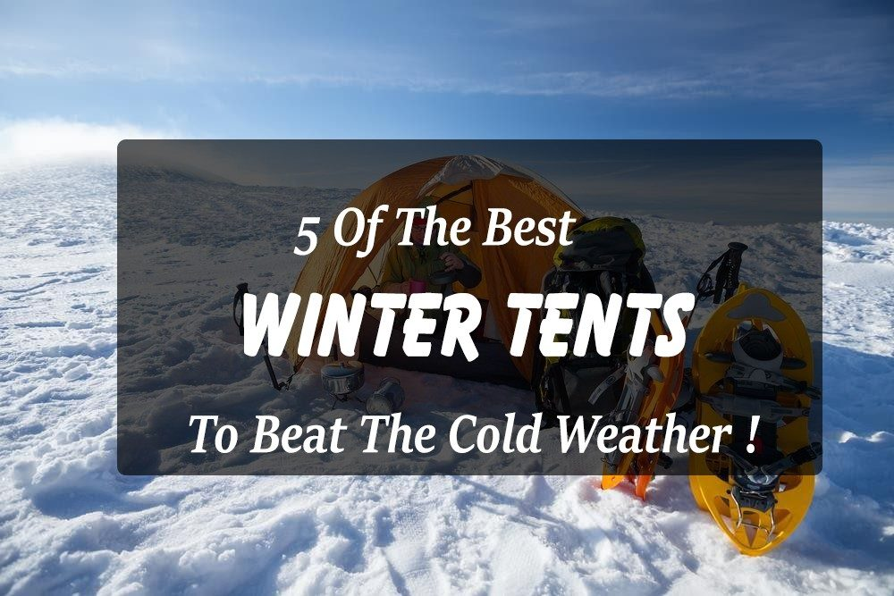 & 5 Of The Best Winter Tents To Beat The Cold Weather !